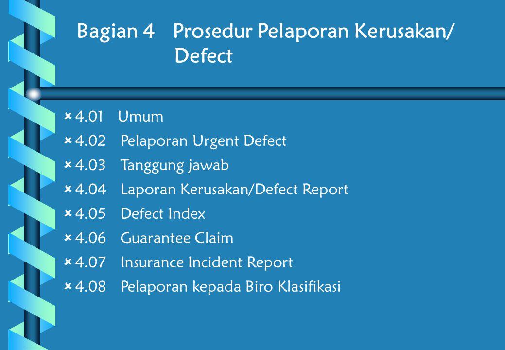 Bagian 4 Prosedur Pelaporan Kerusakan/ Defect  4.01 Umum  4.02 Pelaporan Urgent Defect  4.03 Tanggung jawab  4.04 Laporan Kerusakan/Defect Report  4.05 Defect Index  4.06 Guarantee Claim  4.07 Insurance Incident Report  4.08 Pelaporan kepada Biro Klasifikasi