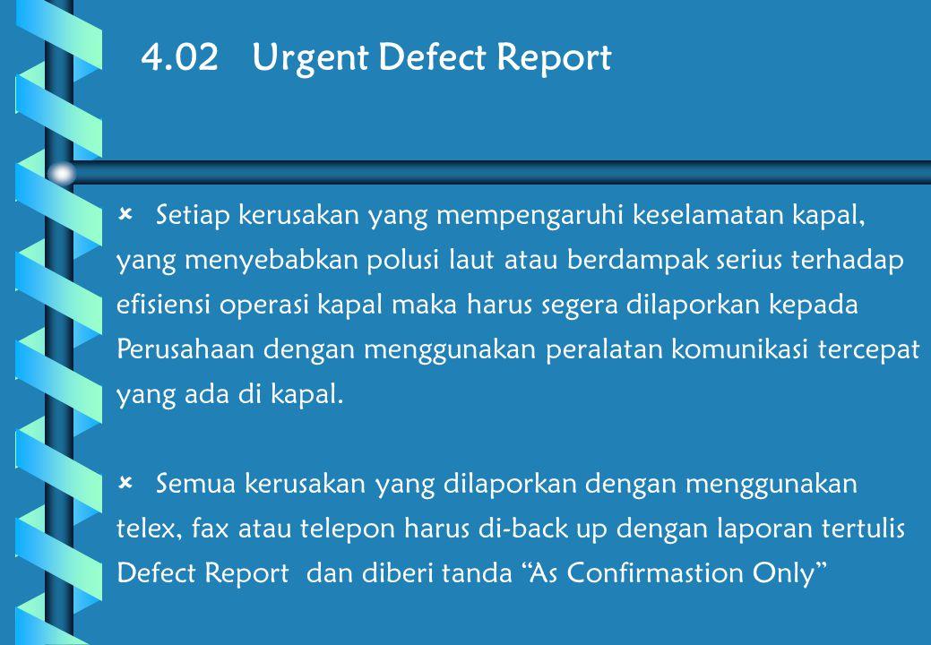 4.02 Urgent Defect Report  Setiap kerusakan yang mempengaruhi keselamatan kapal, yang menyebabkan polusi laut atau berdampak serius terhadap efisiensi operasi kapal maka harus segera dilaporkan kepada Perusahaan dengan menggunakan peralatan komunikasi tercepat yang ada di kapal.