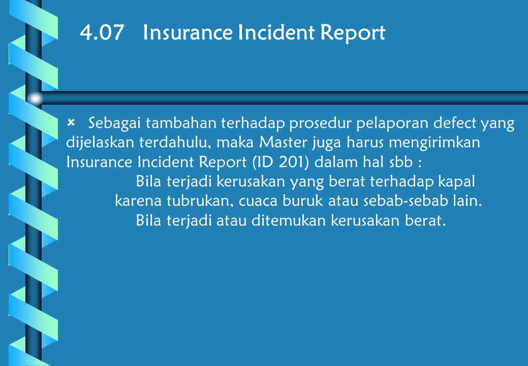 4.07 Insurance Incident Report  Sebagai tambahan terhadap prosedur pelaporan defect yang dijelaskan terdahulu, maka Master juga harus mengirimkan Insurance Incident Report (ID 201) dalam hal sbb :  Bila terjadi kerusakan yang berat terhadap kapal karena tubrukan, cuaca buruk atau sebab-sebab lain.