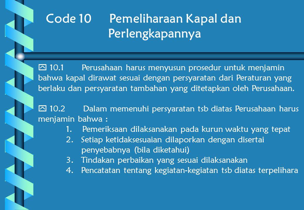 Code 10 Pemeliharaan Kapal dan Perlengkapannya  10.1 Perusahaan harus menyusun prosedur untuk menjamin bahwa kapal dirawat sesuai dengan persyaratan dari Peraturan yang berlaku dan persyaratan tambahan yang ditetapkan oleh Perusahaan.