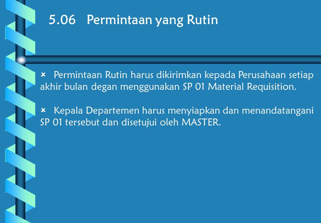 5.06 Permintaan yang Rutin  Permintaan Rutin harus dikirimkan kepada Perusahaan setiap akhir bulan degan menggunakan SP 01 Material Requisition.