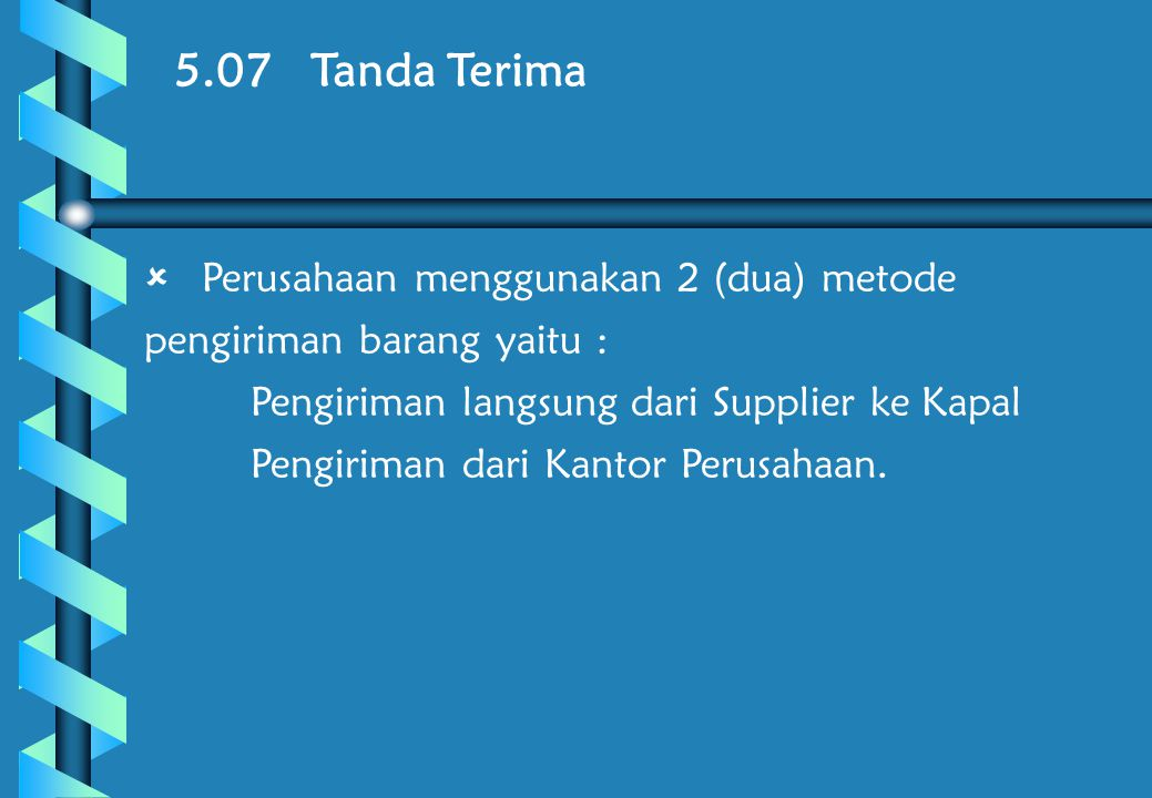 5.07 Tanda Terima  Perusahaan menggunakan 2 (dua) metode pengiriman barang yaitu :  Pengiriman langsung dari Supplier ke Kapal  Pengiriman dari Kantor Perusahaan.