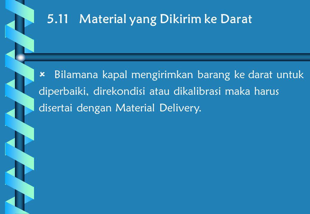5.11 Material yang Dikirim ke Darat  Bilamana kapal mengirimkan barang ke darat untuk diperbaiki, direkondisi atau dikalibrasi maka harus disertai dengan Material Delivery.