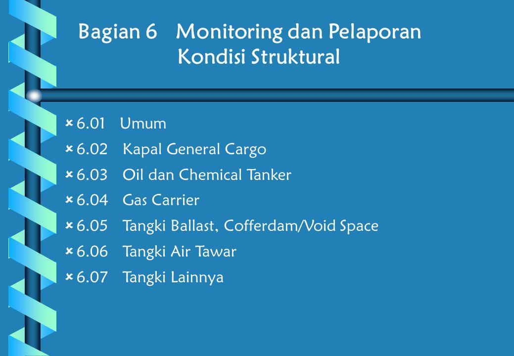 Bagian 6 Monitoring dan Pelaporan Kondisi Struktural  6.01 Umum  6.02 Kapal General Cargo  6.03 Oil dan Chemical Tanker  6.04 Gas Carrier  6.05 Tangki Ballast, Cofferdam/Void Space  6.06 Tangki Air Tawar  6.07 Tangki Lainnya