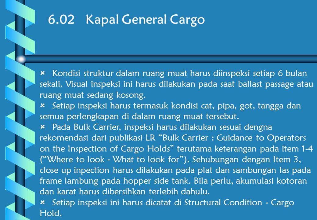 6.02 Kapal General Cargo  Kondisi struktur dalam ruang muat harus diinspeksi setiap 6 bulan sekali.