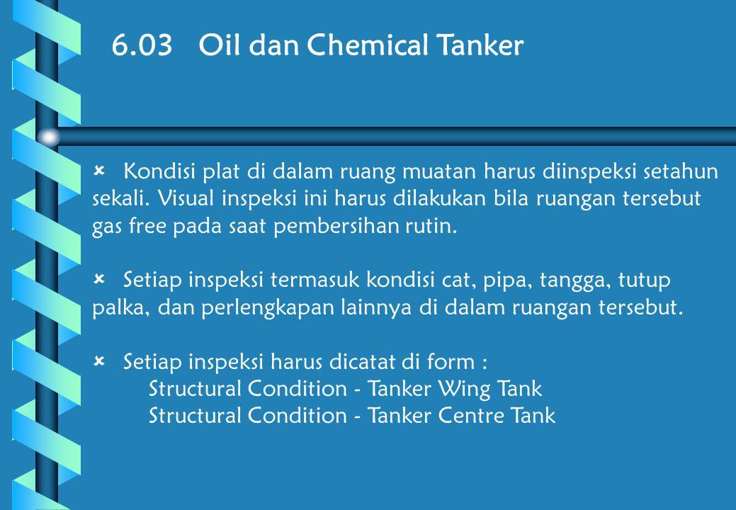6.03 Oil dan Chemical Tanker  Kondisi plat di dalam ruang muatan harus diinspeksi setahun sekali.