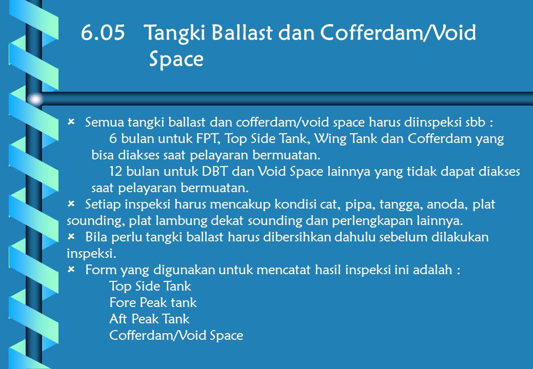 6.05 Tangki Ballast dan Cofferdam/Void Space  Semua tangki ballast dan cofferdam/void space harus diinspeksi sbb :  6 bulan untuk FPT, Top Side Tank, Wing Tank dan Cofferdam yang bisa diakses saat pelayaran bermuatan.