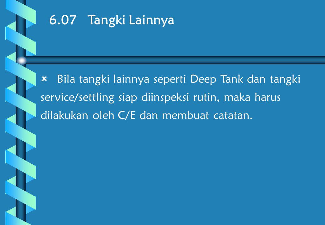 6.07 Tangki Lainnya  Bila tangki lainnya seperti Deep Tank dan tangki service/settling siap diinspeksi rutin, maka harus dilakukan oleh C/E dan membuat catatan.