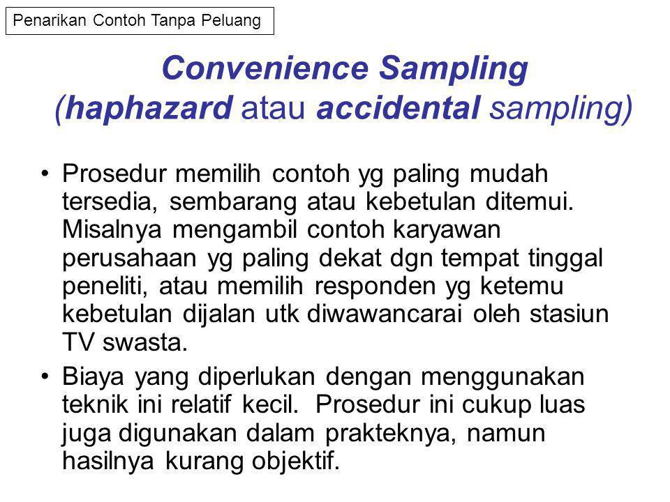 Convenience Sampling (haphazard atau accidental sampling) •Prosedur memilih contoh yg paling mudah tersedia, sembarang atau kebetulan ditemui.
