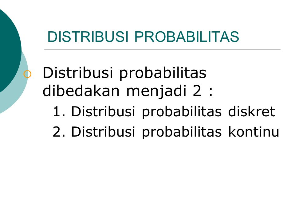 DISTRIBUSI PROBABILITAS  Distribusi probabilitas dibedakan menjadi 2 : 1. Distribusi probabilitas diskret 2. Distribusi probabilitas kontinu