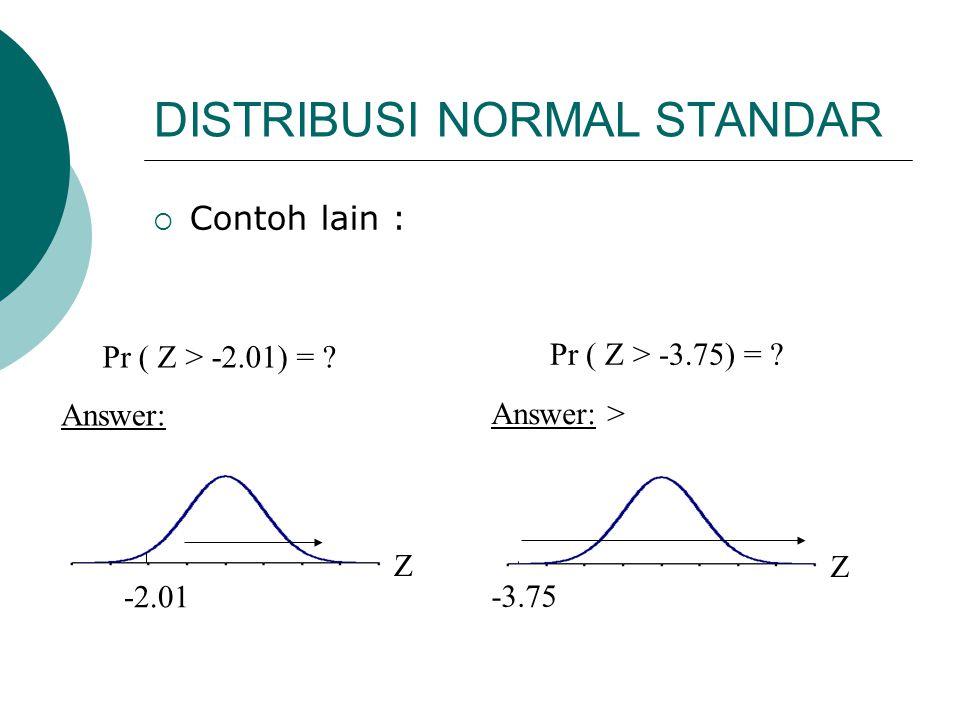 DISTRIBUSI NORMAL STANDAR  Contoh lain : Pr ( Z > -2.01) = ? Pr ( Z > -3.75) = ? Z -3.75 Answer: > Z -2.01 Answer: