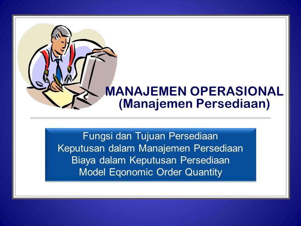 MANAJEMEN OPERASIONAL (Manajemen Persediaan) Fungsi dan Tujuan Persediaan Keputusan dalam Manajemen Persediaan Biaya dalam Keputusan Persediaan Model