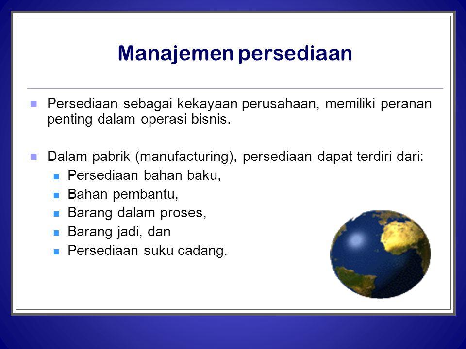 Manajemen persediaan  Persediaan sebagai kekayaan perusahaan, memiliki peranan penting dalam operasi bisnis.  Dalam pabrik (manufacturing), persedia