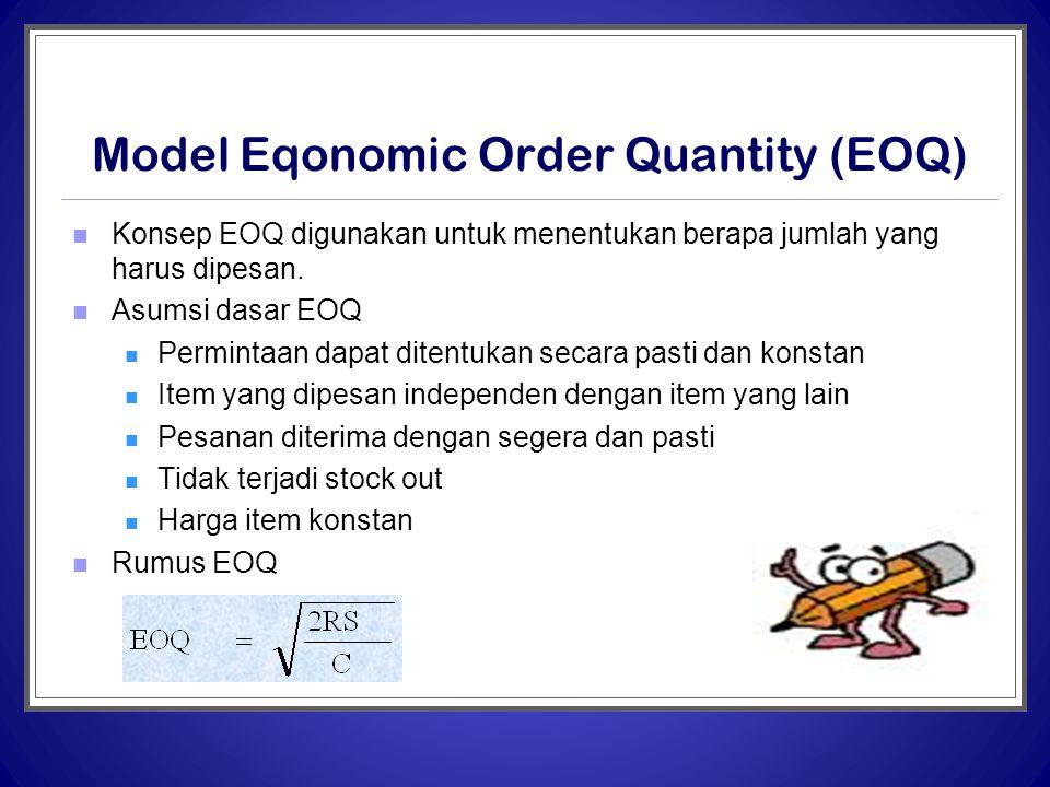 Model Eqonomic Order Quantity (EOQ)  Konsep EOQ digunakan untuk menentukan berapa jumlah yang harus dipesan.  Asumsi dasar EOQ  Permintaan dapat di