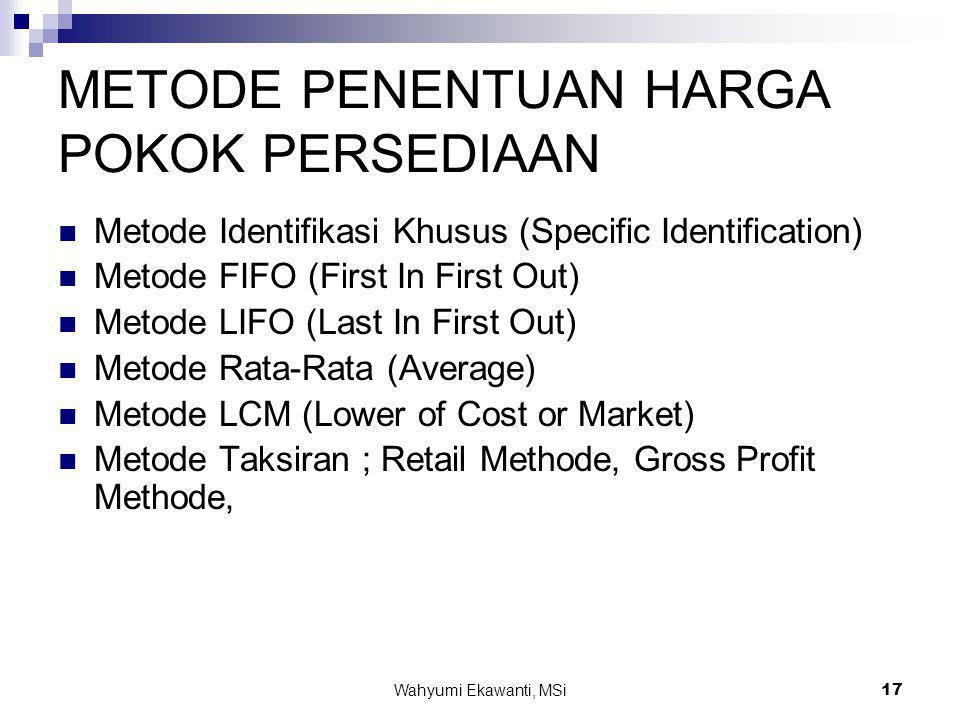 Wahyumi Ekawanti, MSi17 METODE PENENTUAN HARGA POKOK PERSEDIAAN  Metode Identifikasi Khusus (Specific Identification)  Metode FIFO (First In First O