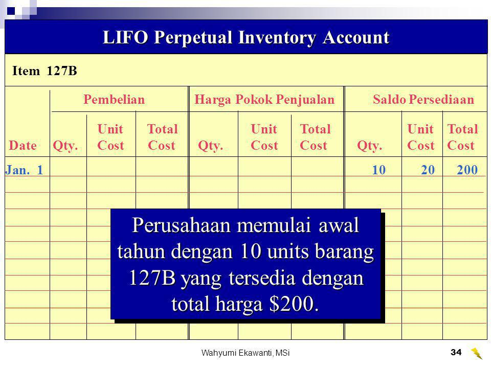 Wahyumi Ekawanti, MSi35 Item 127B LIFO Perpetual Inventory Account PembelianHarga Pokok PenjualanSaldo Persediaan UnitTotalUnitTotalUnitTotal Date Qty.Cost Cost Qty.CostCost Qty.CostCost Jan.