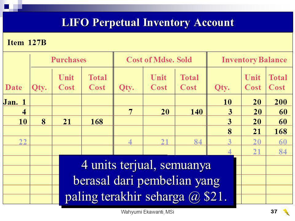 Wahyumi Ekawanti, MSi38 Item 127B LIFO Perpetual Inventory Account PembelianHarga Pokok PenjualanSaldo Persediaan UnitTotalUnitTotalUnitTotal Date Qty.Cost Cost Qty.CostCost Qty.CostCost Jan.