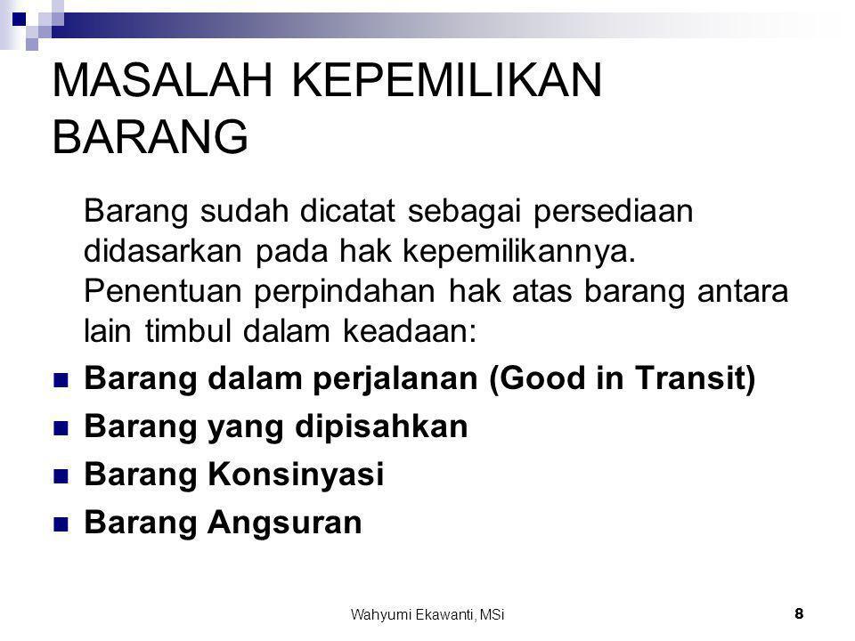 Wahyumi Ekawanti, MSi8 MASALAH KEPEMILIKAN BARANG Barang sudah dicatat sebagai persediaan didasarkan pada hak kepemilikannya. Penentuan perpindahan ha