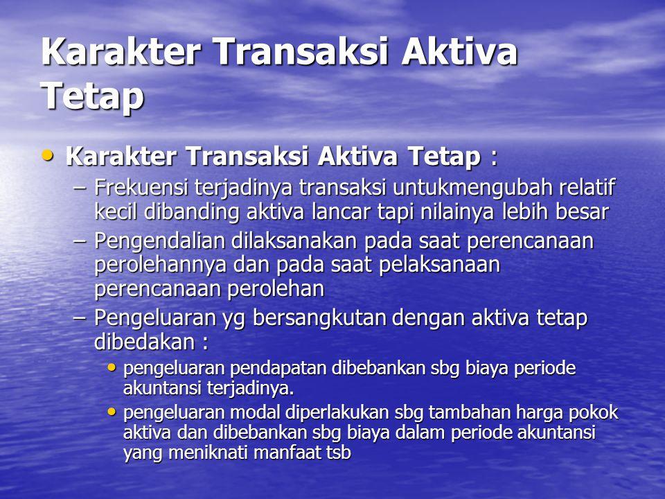 Karakter Transaksi Aktiva Tetap • Karakter Transaksi Aktiva Tetap : –Frekuensi terjadinya transaksi untukmengubah relatif kecil dibanding aktiva lanca