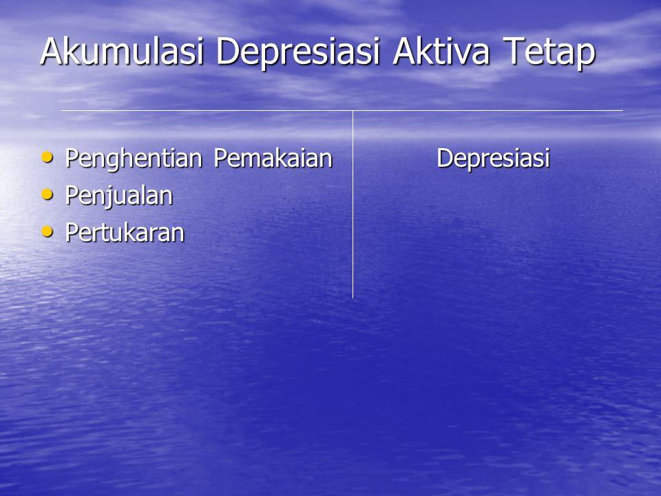 Akumulasi Depresiasi Aktiva Tetap • Penghentian PemakaianDepresiasi • Penjualan • Pertukaran