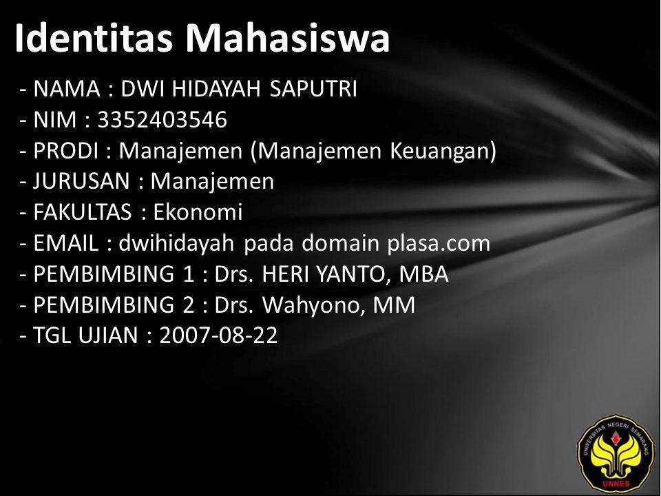 Identitas Mahasiswa - NAMA : DWI HIDAYAH SAPUTRI - NIM : 3352403546 - PRODI : Manajemen (Manajemen Keuangan) - JURUSAN : Manajemen - FAKULTAS : Ekonomi - EMAIL : dwihidayah pada domain plasa.com - PEMBIMBING 1 : Drs.