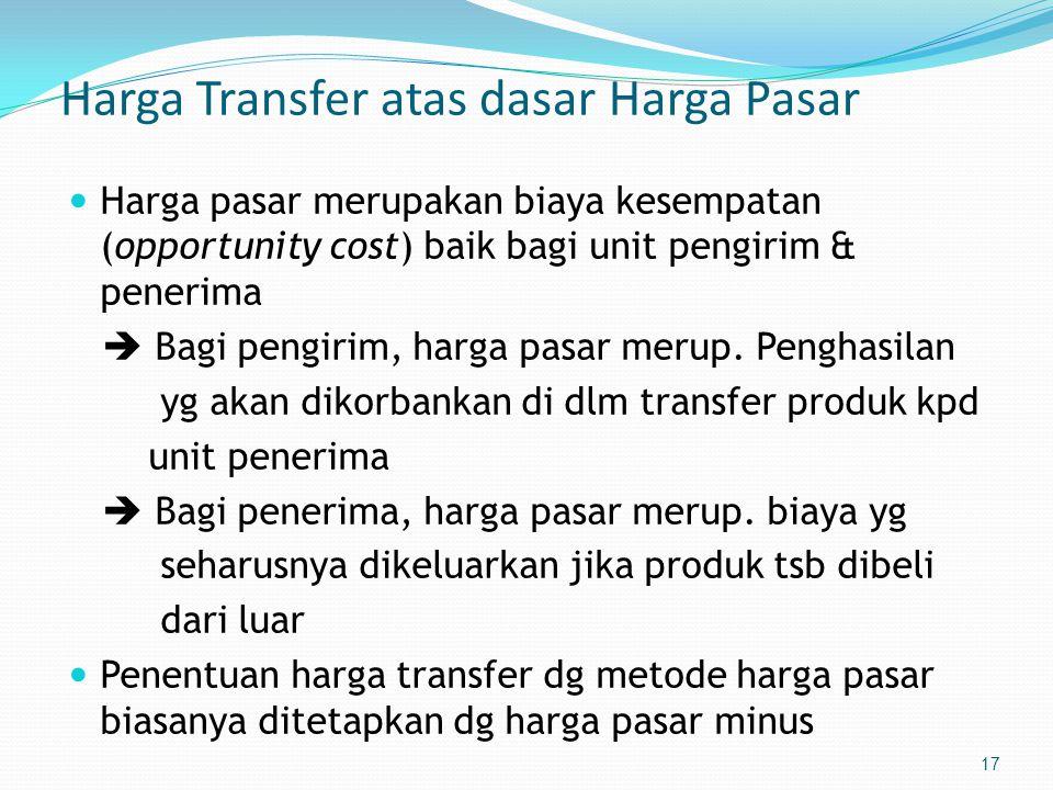 17 Harga Transfer atas dasar Harga Pasar  Harga pasar merupakan biaya kesempatan (opportunity cost) baik bagi unit pengirim & penerima  Bagi pengirim, harga pasar merup.