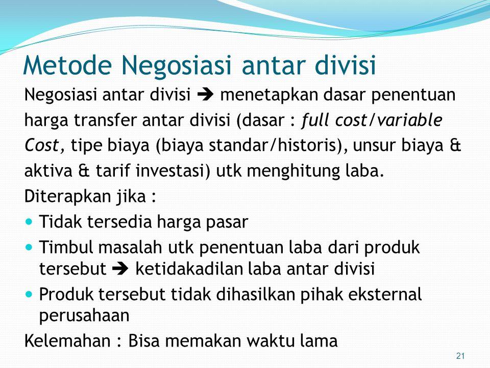 21 Metode Negosiasi antar divisi Negosiasi antar divisi  menetapkan dasar penentuan harga transfer antar divisi (dasar : full cost/variable Cost, tipe biaya (biaya standar/historis), unsur biaya & aktiva & tarif investasi) utk menghitung laba.