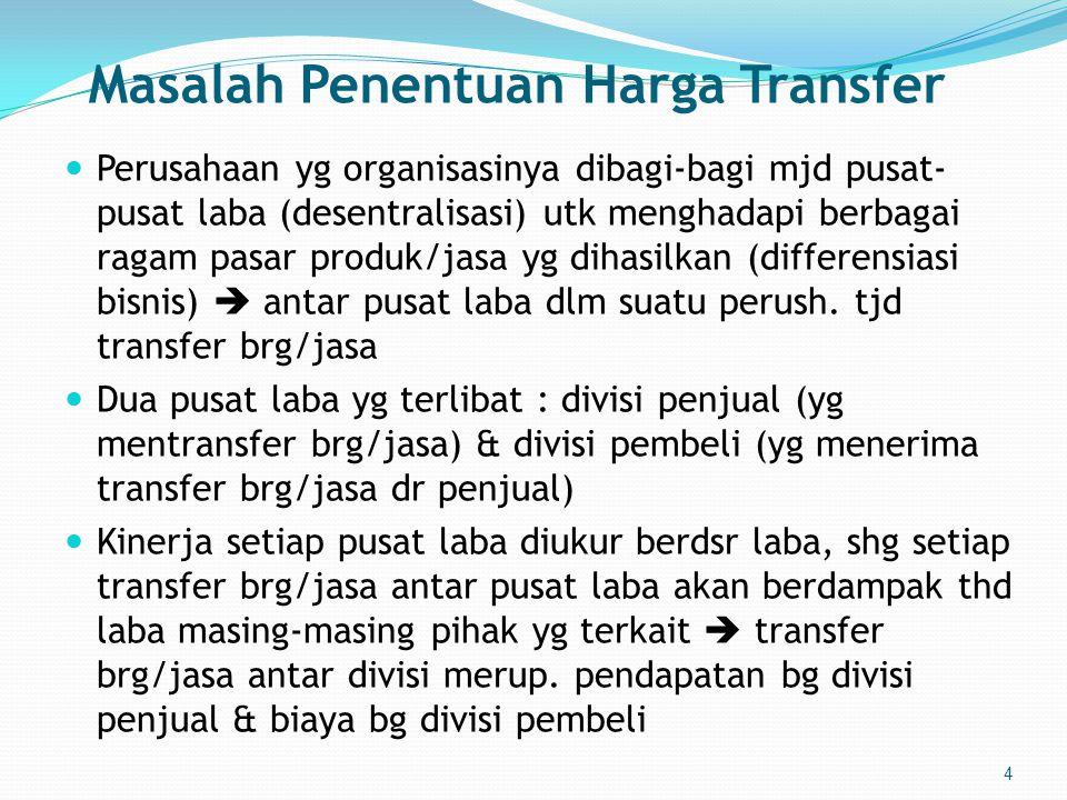 4 Masalah Penentuan Harga Transfer  Perusahaan yg organisasinya dibagi-bagi mjd pusat- pusat laba (desentralisasi) utk menghadapi berbagai ragam pasar produk/jasa yg dihasilkan (differensiasi bisnis)  antar pusat laba dlm suatu perush.