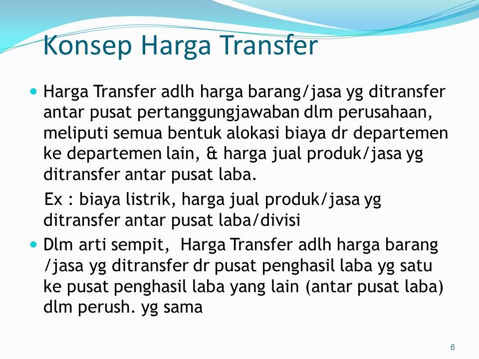 6 Konsep Harga Transfer  Harga Transfer adlh harga barang/jasa yg ditransfer antar pusat pertanggungjawaban dlm perusahaan, meliputi semua bentuk alokasi biaya dr departemen ke departemen lain, & harga jual produk/jasa yg ditransfer antar pusat laba.