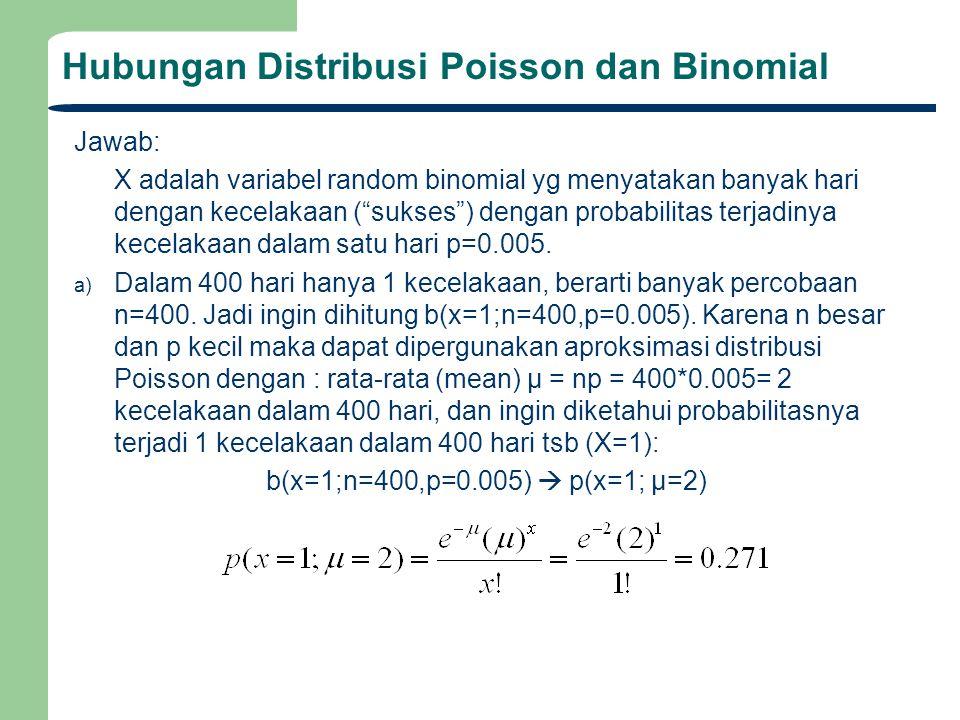 Hubungan Distribusi Poisson dan Binomial Jawab: X adalah variabel random binomial yg menyatakan banyak hari dengan kecelakaan ( sukses ) dengan probabilitas terjadinya kecelakaan dalam satu hari p=0.005.