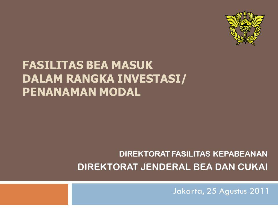 FASILITAS BEA MASUK DALAM RANGKA INVESTASI/ PENANAMAN MODAL DIREKTORAT FASILITAS KEPABEANAN DIREKTORAT JENDERAL BEA DAN CUKAI Jakarta, 25 Agustus 2011