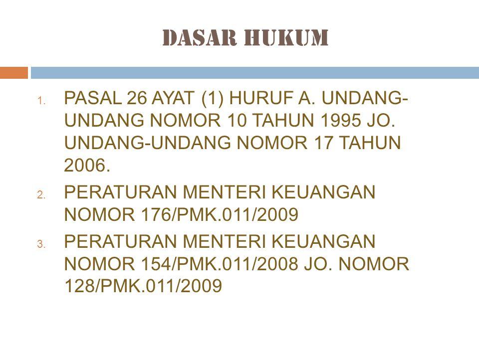 Dasar Hukum 1. PASAL 26 AYAT (1) HURUF A. UNDANG- UNDANG NOMOR 10 TAHUN 1995 JO. UNDANG-UNDANG NOMOR 17 TAHUN 2006. 2. PERATURAN MENTERI KEUANGAN NOMO
