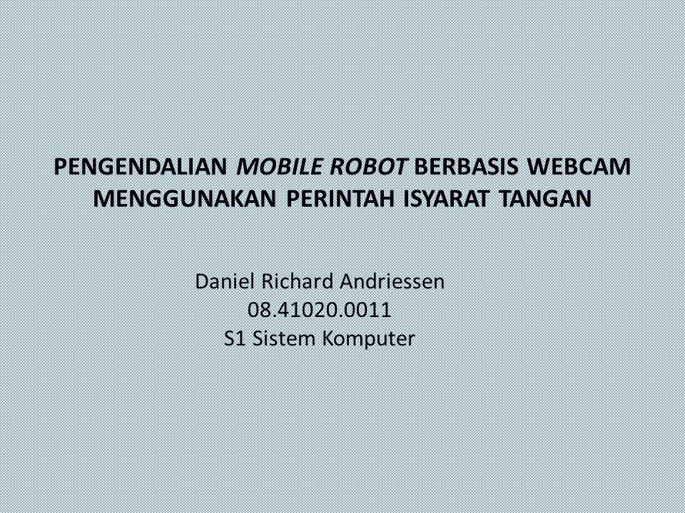 PENGENDALIAN MOBILE ROBOT BERBASIS WEBCAM MENGGUNAKAN PERINTAH ISYARAT TANGAN Daniel Richard Andriessen 08.41020.0011 S1 Sistem Komputer