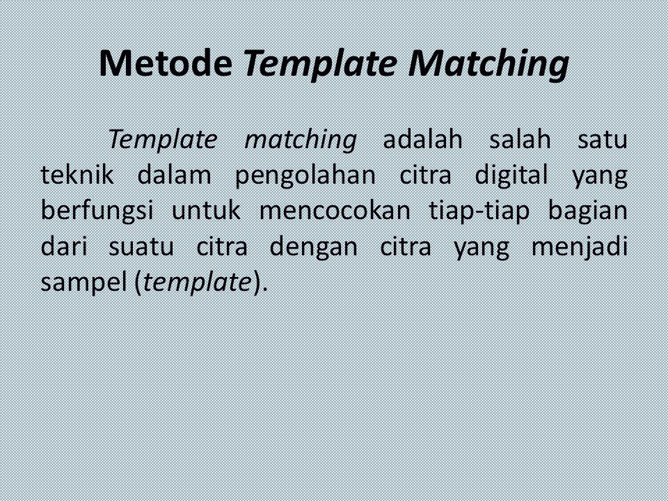 Metode Template Matching Template matching adalah salah satu teknik dalam pengolahan citra digital yang berfungsi untuk mencocokan tiap-tiap bagian da