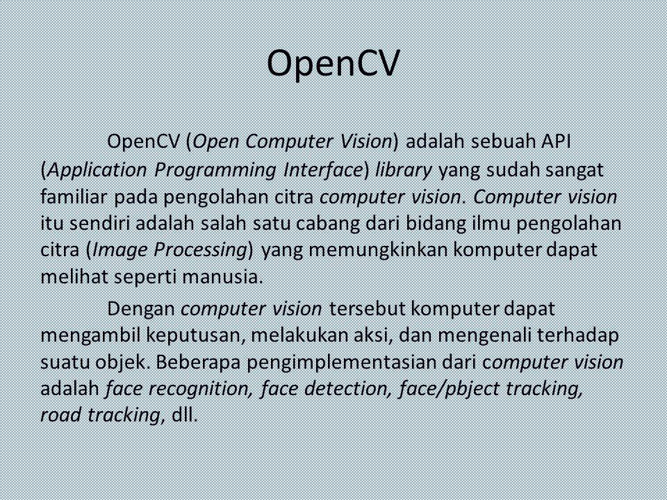 OpenCV OpenCV (Open Computer Vision) adalah sebuah API (Application Programming Interface) library yang sudah sangat familiar pada pengolahan citra co