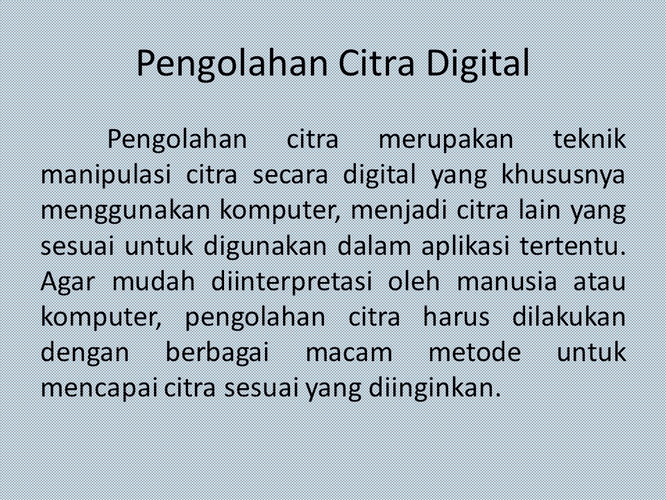 Pengolahan Citra Digital Pengolahan citra merupakan teknik manipulasi citra secara digital yang khususnya menggunakan komputer, menjadi citra lain yan