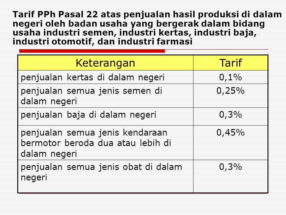 Tarif PPh Pasal 22 atas penjualan hasil produksi di dalam negeri oleh badan usaha yang bergerak dalam bidang usaha industri semen, industri kertas, industri baja, industri otomotif, dan industri farmasi KeteranganTarif penjualan kertas di dalam negeri0,1% penjualan semua jenis semen di dalam negeri 0,25% penjualan baja di dalam negeri0,3% penjualan semua jenis kendaraan bermotor beroda dua atau lebih di dalam negeri 0,45% penjualan semua jenis obat di dalam negeri 0,3%