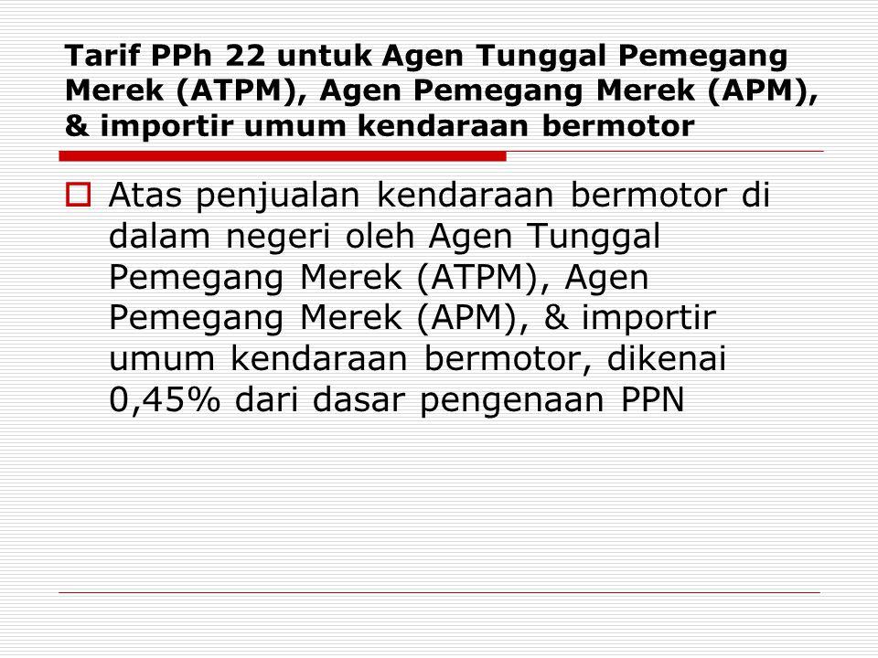 Tarif PPh 22 untuk Agen Tunggal Pemegang Merek (ATPM), Agen Pemegang Merek (APM), & importir umum kendaraan bermotor  Atas penjualan kendaraan bermotor di dalam negeri oleh Agen Tunggal Pemegang Merek (ATPM), Agen Pemegang Merek (APM), & importir umum kendaraan bermotor, dikenai 0,45% dari dasar pengenaan PPN