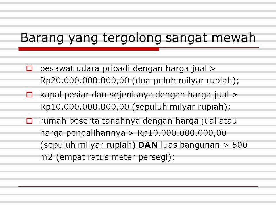 Barang yang tergolong sangat mewah  pesawat udara pribadi dengan harga jual > Rp20.000.000.000,00 (dua puluh milyar rupiah);  kapal pesiar dan sejenisnya dengan harga jual > Rp10.000.000.000,00 (sepuluh milyar rupiah);  rumah beserta tanahnya dengan harga jual atau harga pengalihannya > Rp10.000.000.000,00 (sepuluh milyar rupiah) DAN luas bangunan > 500 m2 (empat ratus meter persegi);
