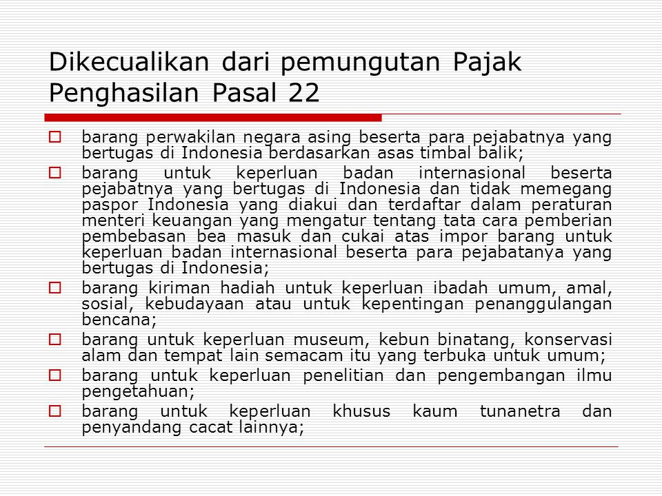 Dikecualikan dari pemungutan Pajak Penghasilan Pasal 22  barang perwakilan negara asing beserta para pejabatnya yang bertugas di Indonesia berdasarkan asas timbal balik;  barang untuk keperluan badan internasional beserta pejabatnya yang bertugas di Indonesia dan tidak memegang paspor Indonesia yang diakui dan terdaftar dalam peraturan menteri keuangan yang mengatur tentang tata cara pemberian pembebasan bea masuk dan cukai atas impor barang untuk keperluan badan internasional beserta para pejabatanya yang bertugas di Indonesia;  barang kiriman hadiah untuk keperluan ibadah umum, amal, sosial, kebudayaan atau untuk kepentingan penanggulangan bencana;  barang untuk keperluan museum, kebun binatang, konservasi alam dan tempat lain semacam itu yang terbuka untuk umum;  barang untuk keperluan penelitian dan pengembangan ilmu pengetahuan;  barang untuk keperluan khusus kaum tunanetra dan penyandang cacat lainnya;