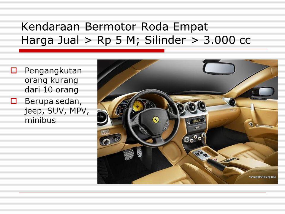 Kendaraan Bermotor Roda Empat Harga Jual > Rp 5 M; Silinder > 3.000 cc  Pengangkutan orang kurang dari 10 orang  Berupa sedan, jeep, SUV, MPV, minibus