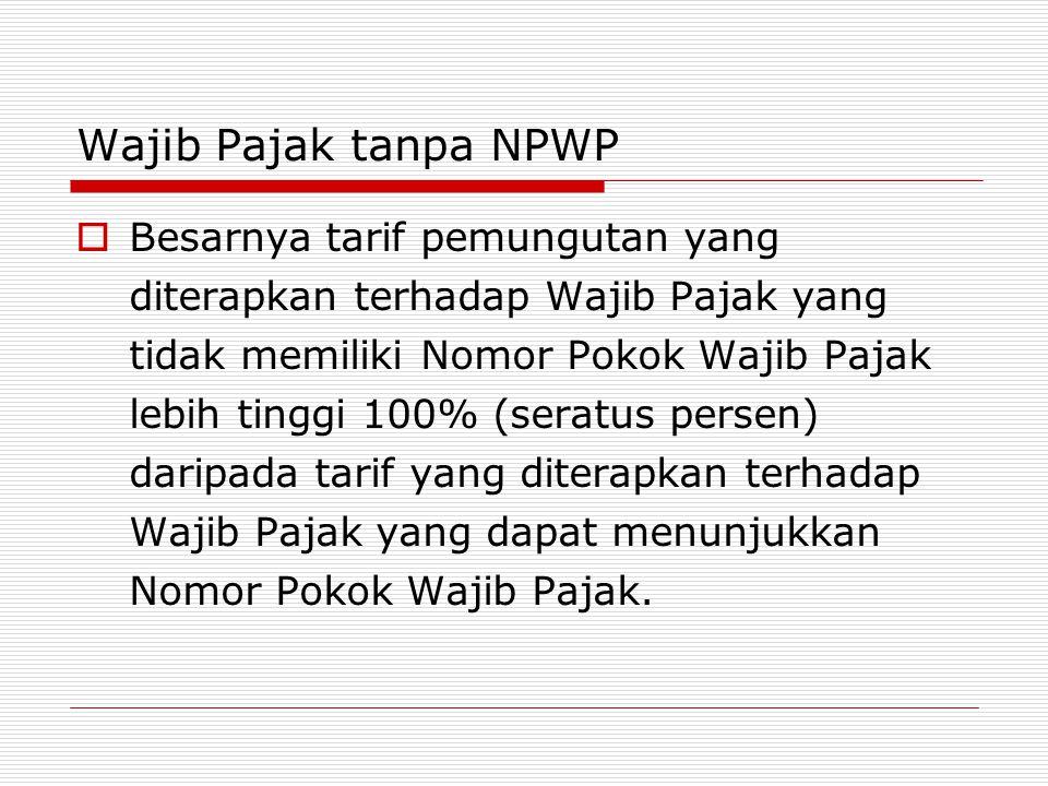 Wajib Pajak tanpa NPWP  Besarnya tarif pemungutan yang diterapkan terhadap Wajib Pajak yang tidak memiliki Nomor Pokok Wajib Pajak lebih tinggi 100% (seratus persen) daripada tarif yang diterapkan terhadap Wajib Pajak yang dapat menunjukkan Nomor Pokok Wajib Pajak.