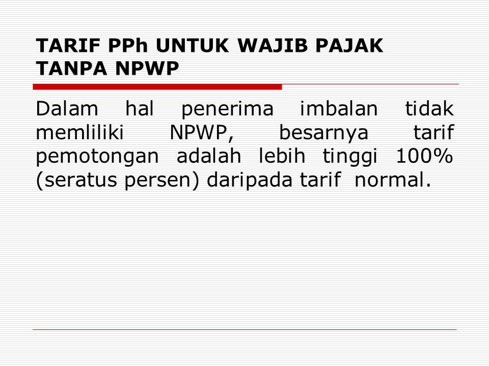 TARIF PPh UNTUK WAJIB PAJAK TANPA NPWP Dalam hal penerima imbalan tidak memliliki NPWP, besarnya tarif pemotongan adalah lebih tinggi 100% (seratus persen) daripada tarif normal.