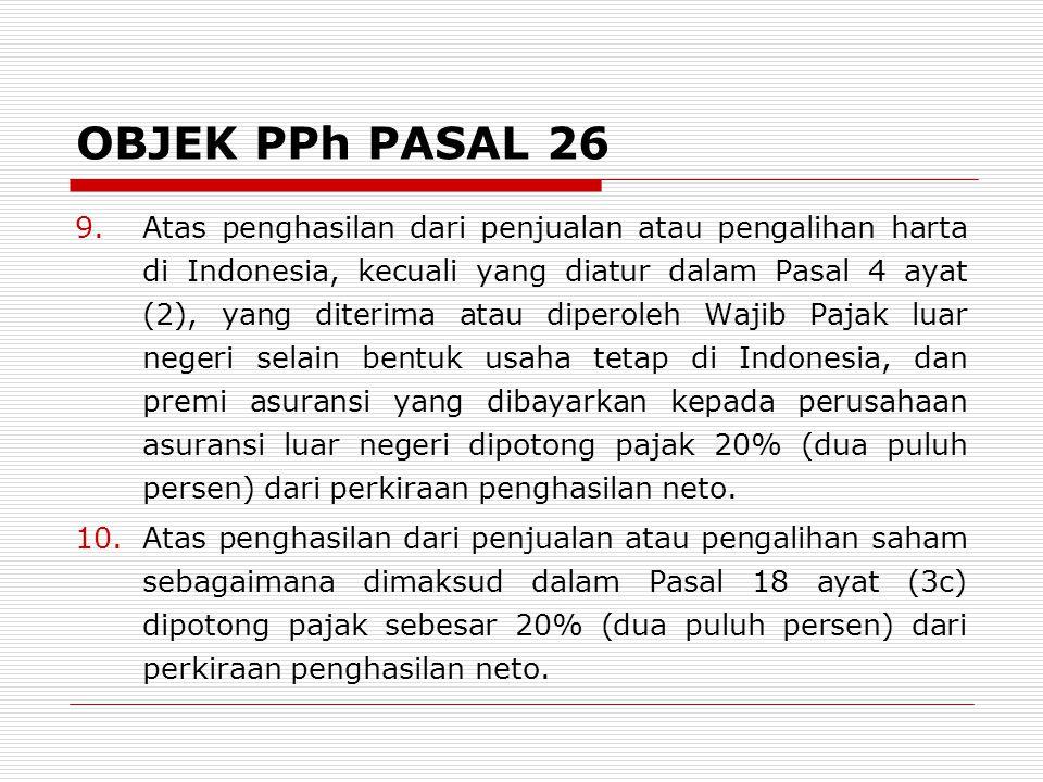 OBJEK PPh PASAL 26 9.Atas penghasilan dari penjualan atau pengalihan harta di Indonesia, kecuali yang diatur dalam Pasal 4 ayat (2), yang diterima atau diperoleh Wajib Pajak luar negeri selain bentuk usaha tetap di Indonesia, dan premi asuransi yang dibayarkan kepada perusahaan asuransi luar negeri dipotong pajak 20% (dua puluh persen) dari perkiraan penghasilan neto.