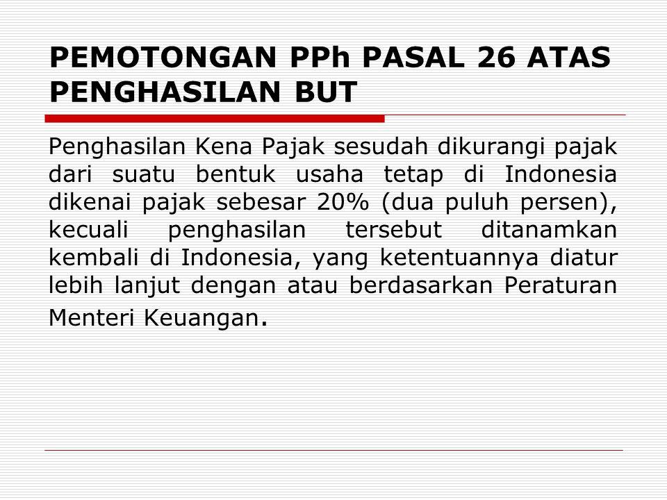 PEMOTONGAN PPh PASAL 26 ATAS PENGHASILAN BUT Penghasilan Kena Pajak sesudah dikurangi pajak dari suatu bentuk usaha tetap di Indonesia dikenai pajak sebesar 20% (dua puluh persen), kecuali penghasilan tersebut ditanamkan kembali di Indonesia, yang ketentuannya diatur lebih lanjut dengan atau berdasarkan Peraturan Menteri Keuangan.