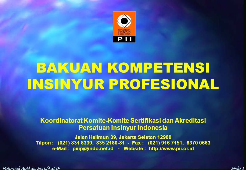 Petunjuk Aplikasi Sertifikat IPSlide 1 BAKUAN KOMPETENSI INSINYUR PROFESIONAL Koordinatorat Komite-Komite Sertifikasi dan Akreditasi Persatuan Insinyur Indonesia Jalan Halimun 39, Jakarta Selatan 12980 Tilpon : (021) 831 8339, 835 2180-81 - Fax : (021) 916 7151, 8370 0663 e-Mail : piiip@indo.net.id - Website : http://www.pii.or.id