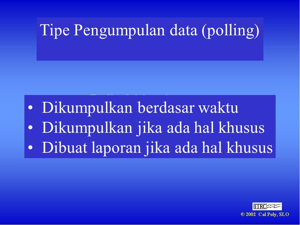 Tipe Pengumpulan data (polling) • Dikumpulkan berdasar waktu • Dikumpulkan jika ada hal khusus • Dibuat laporan jika ada hal khusus