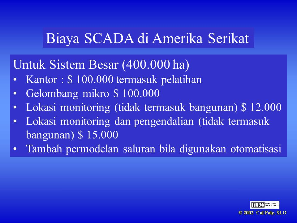 Biaya SCADA di Amerika Serikat Untuk Sistem Besar (400.000 ha) •Kantor : $ 100.000 termasuk pelatihan •Gelombang mikro $ 100.000 •Lokasi monitoring (t