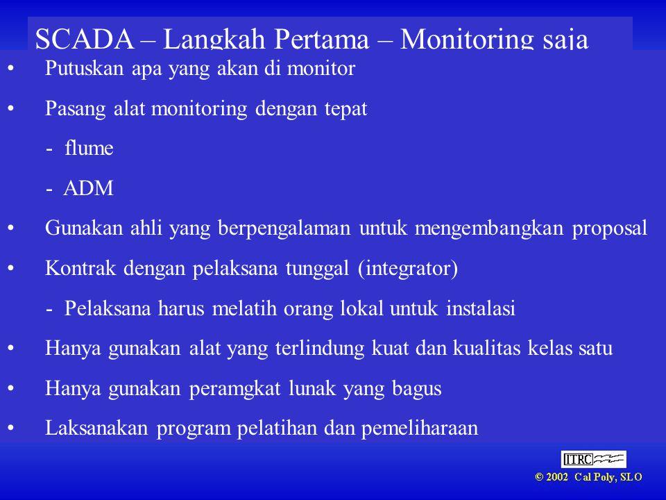 SCADA – Langkah Pertama – Monitoring saja •Putuskan apa yang akan di monitor •Pasang alat monitoring dengan tepat - flume - ADM •Gunakan ahli yang ber