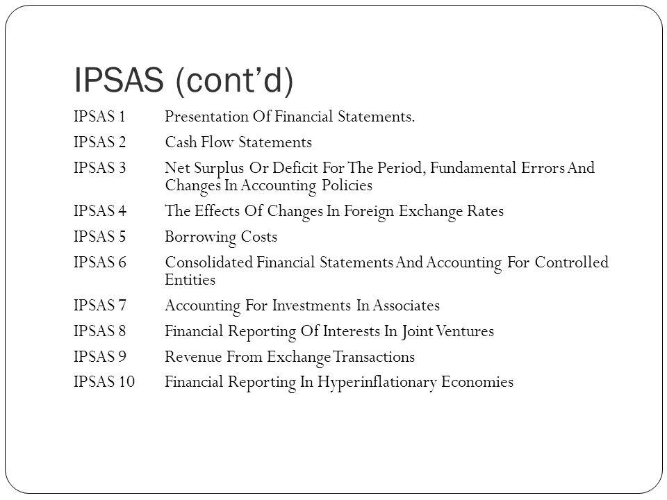 IPSAS  Mengacu pada International Accounting Standards (IAS / IFRS)  IPSAS bukan untuk mengganti standar yang ada di suatu negara, tapi untuk mengembangkan atau merevisi standar yang ada  IPSAS dikembangkan menurut basis akrual